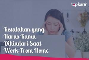 Kesalahan yang Harus Kamu Dihindari Saat Work From Home | TopKarir.com