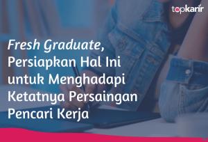 Fresh Graduate, Persiapkan Hal Ini untuk Menghadapi Ketatnya Persaingan Pencari Kerja   TopKarir.com